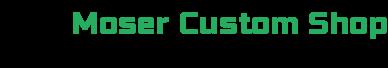 Moser Custom Shop